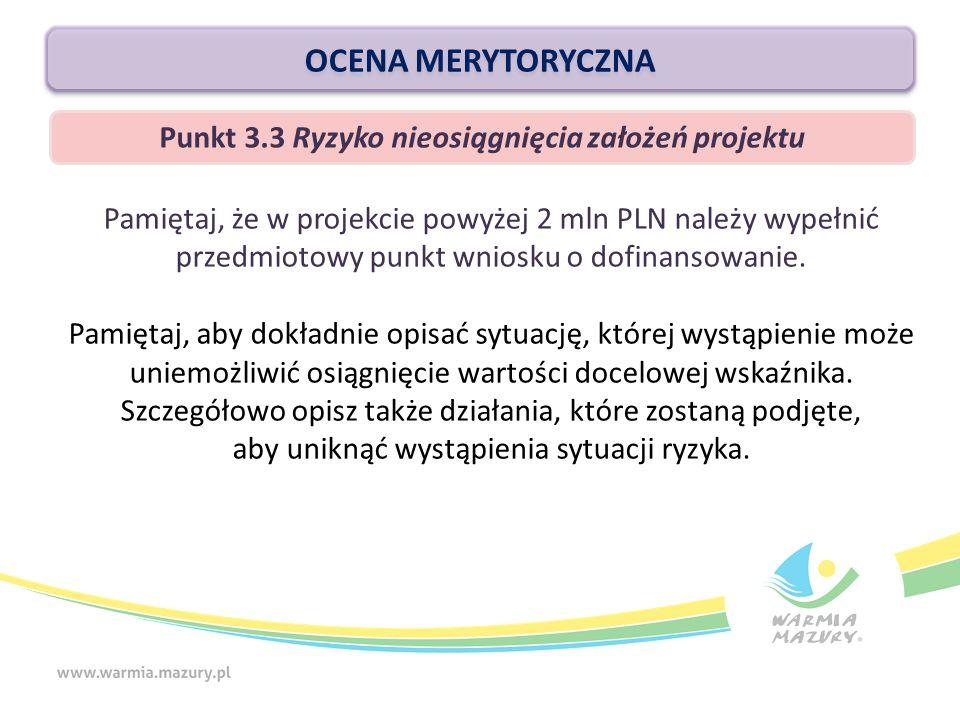 OCENA MERYTORYCZNA Punkt 3.3 Ryzyko nieosiągnięcia założeń projektu Pamiętaj, że w projekcie powyżej 2 mln PLN należy wypełnić przedmiotowy punkt wniosku o dofinansowanie.