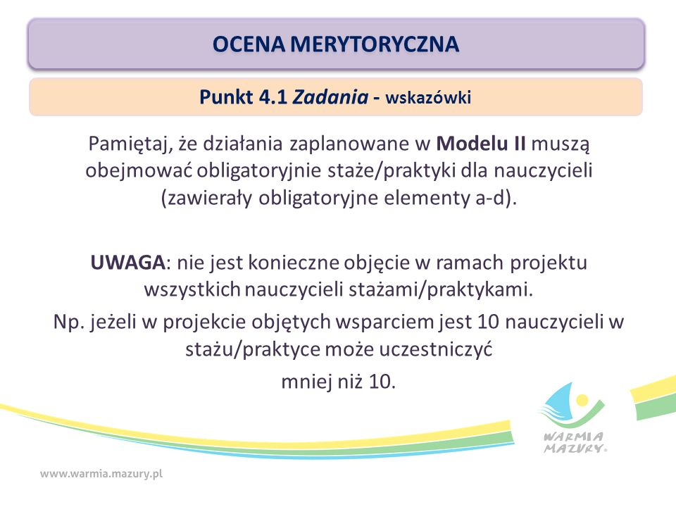 OCENA MERYTORYCZNA Pamiętaj, że działania zaplanowane w Modelu II muszą obejmować obligatoryjnie staże/praktyki dla nauczycieli (zawierały obligatoryjne elementy a-d).