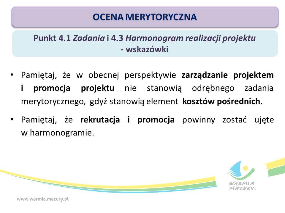Punkt 4.1 Zadania i 4.3 Harmonogram realizacji projektu - wskazówki OCENA MERYTORYCZNA Pamiętaj, że w obecnej perspektywie zarządzanie projektem i promocja projektu nie stanowią odrębnego zadania merytorycznego, gdyż stanowią element kosztów pośrednich.