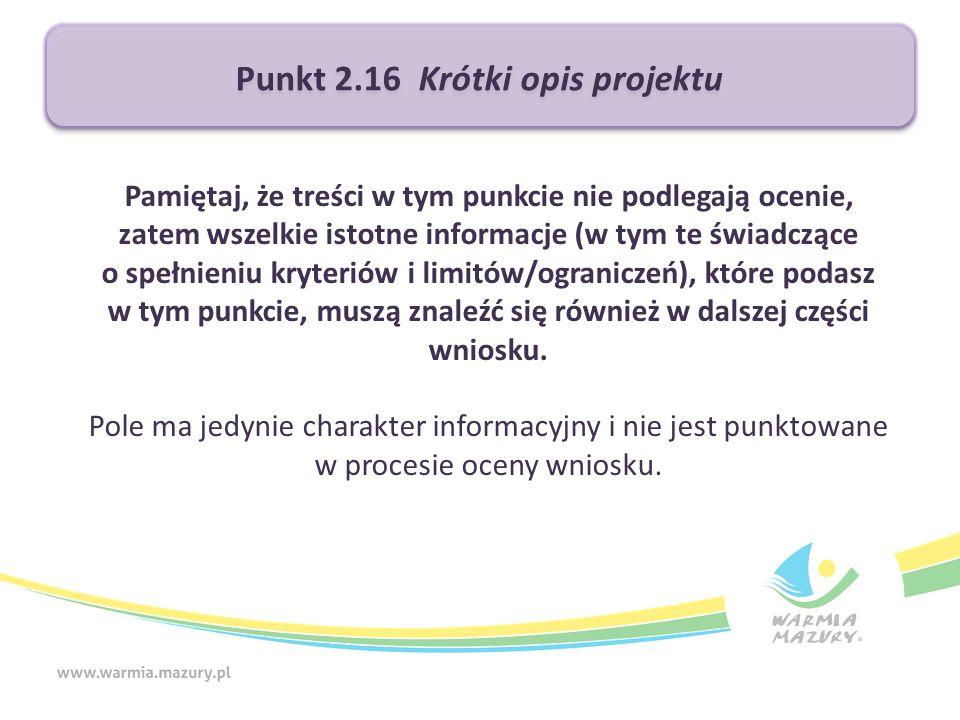 Punkt 2.16 Krótki opis projektu Pamiętaj, że treści w tym punkcie nie podlegają ocenie, zatem wszelkie istotne informacje (w tym te świadczące o spełnieniu kryteriów i limitów/ograniczeń), które podasz w tym punkcie, muszą znaleźć się również w dalszej części wniosku.