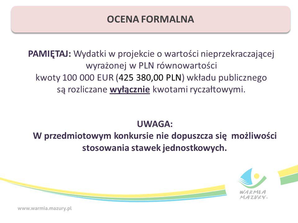 OCENA FORMALNA PAMIĘTAJ: Wydatki w projekcie o wartości nieprzekraczającej wyrażonej w PLN równowartości kwoty 100 000 EUR (425 380,00 PLN) wkładu publicznego są rozliczane wyłącznie kwotami ryczałtowymi.