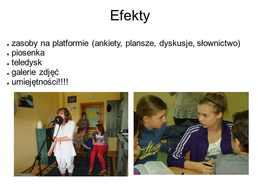 Efekty ● zasoby na platformie (ankiety, plansze, dyskusje, słownictwo) ● piosenka ● teledysk ● galerie zdjęć ● umiejętności!!!!