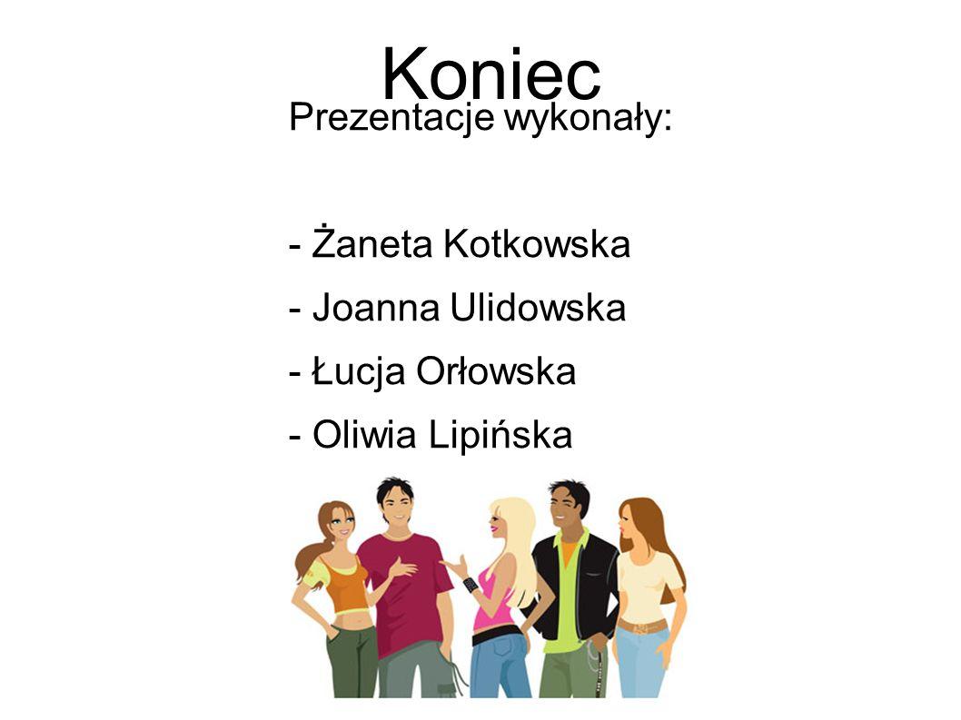 Koniec Prezentacje wykonały: - Żaneta Kotkowska - Joanna Ulidowska - Łucja Orłowska - Oliwia Lipińska