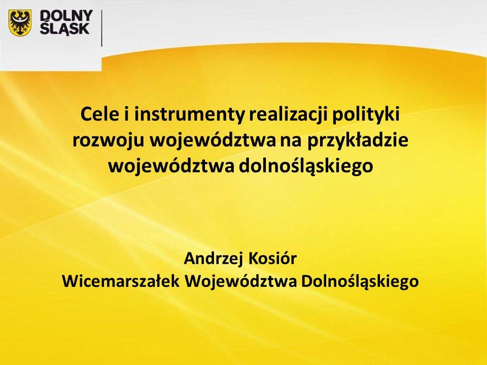 Cele i instrumenty realizacji polityki rozwoju województwa na przykładzie województwa dolnośląskiego Andrzej Kosiór Wicemarszałek Województwa Dolnośląskiego