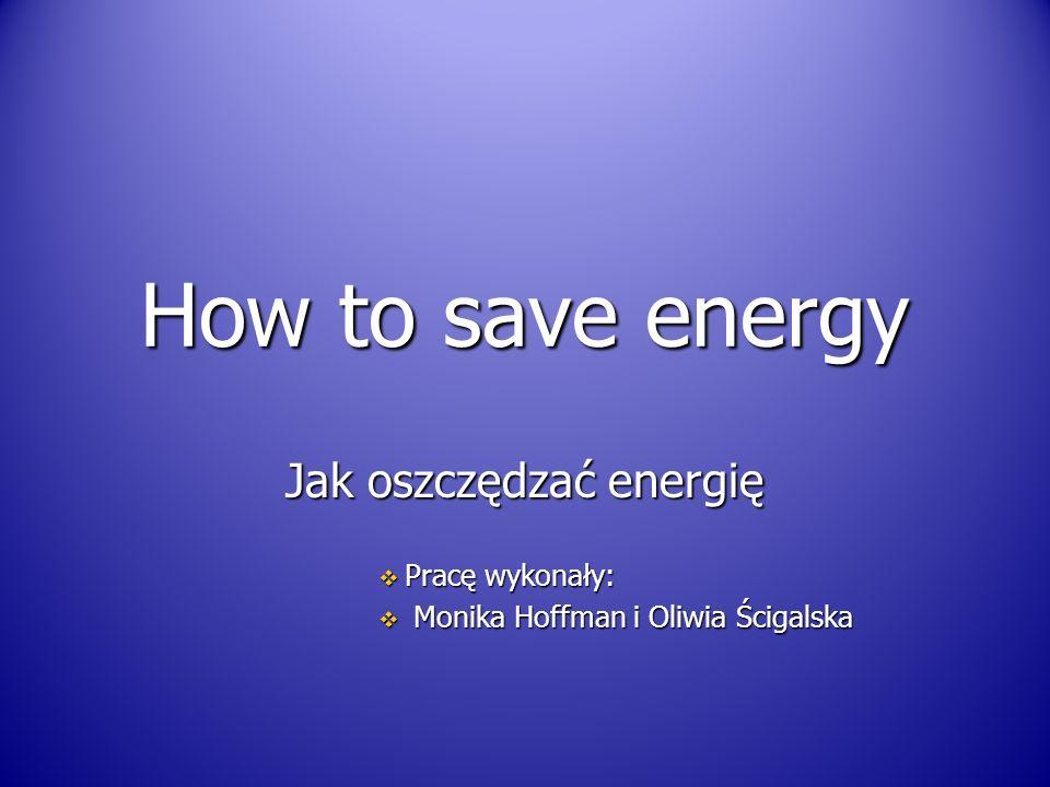 How to save energy Jak oszczędzać energię  Pracę wykonały:  Monika Hoffman i Oliwia Ścigalska