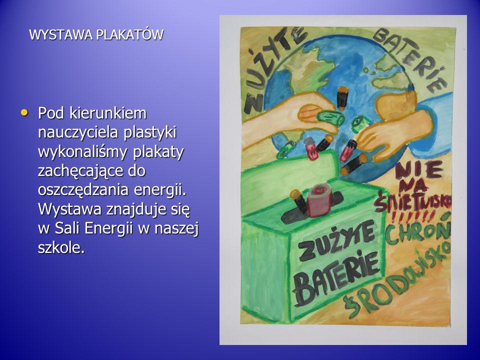 WYSTAWA PLAKATÓW Pod kierunkiem nauczyciela plastyki wykonaliśmy plakaty zachęcające do oszczędzania energii. Wystawa znajduje się w Sali Energii w na