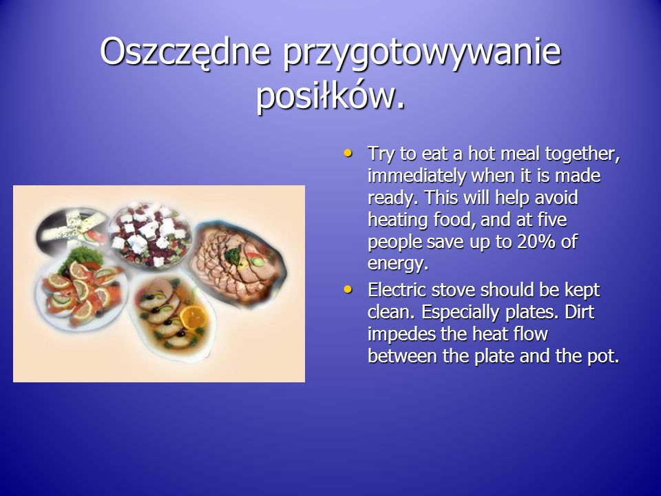 Oszczędne przygotowywanie posiłków. Try to eat a hot meal together, immediately when it is made ready. This will help avoid heating food, and at five