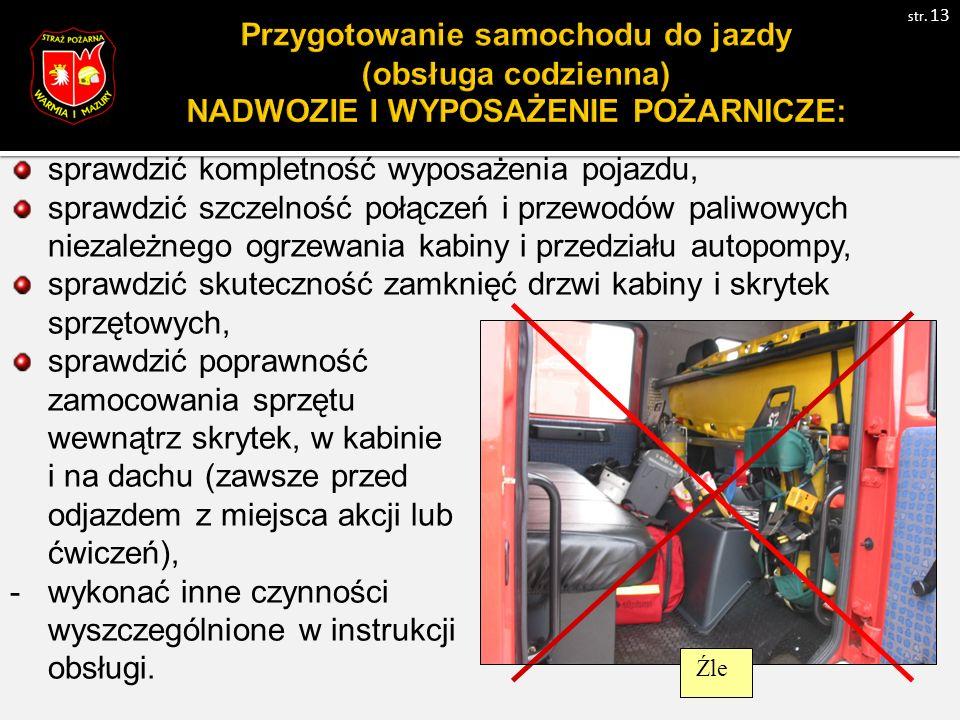 sprawdzić kompletność wyposażenia pojazdu, sprawdzić szczelność połączeń i przewodów paliwowych niezależnego ogrzewania kabiny i przedziału autopompy, sprawdzić skuteczność zamknięć drzwi kabiny i skrytek sprzętowych, sprawdzić poprawność zamocowania sprzętu wewnątrz skrytek, w kabinie i na dachu (zawsze przed odjazdem z miejsca akcji lub ćwiczeń), -wykonać inne czynności wyszczególnione w instrukcji obsługi.