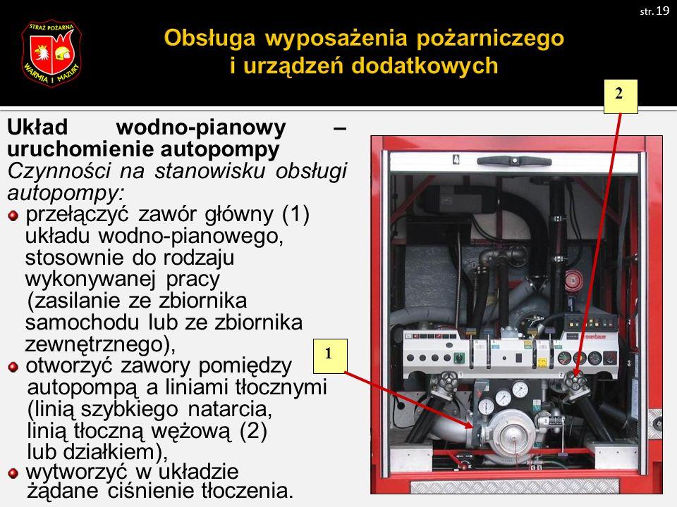 Układ wodno-pianowy – uruchomienie autopompy Czynności na stanowisku obsługi autopompy: przełączyć zawór główny (1) układu wodno-pianowego, stosownie do rodzaju wykonywanej pracy (zasilanie ze zbiornika samochodu lub ze zbiornika zewnętrznego), otworzyć zawory pomiędzy autopompą a liniami tłocznymi (linią szybkiego natarcia, linią tłoczną wężową (2) lub działkiem), wytworzyć w układzie żądane ciśnienie tłoczenia.