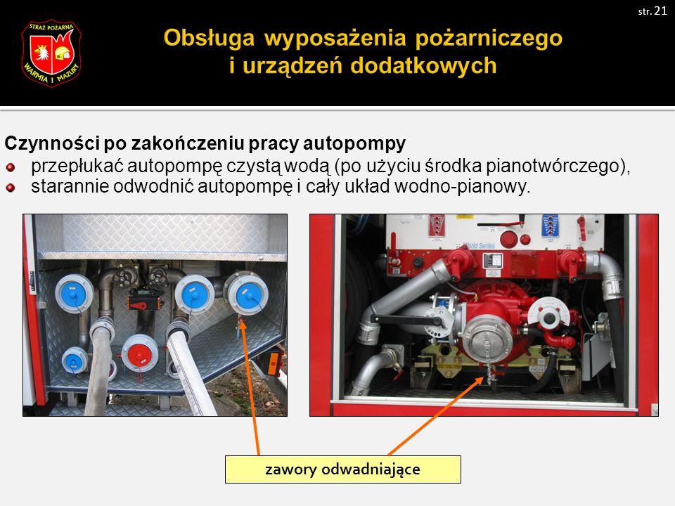 Czynności po zakończeniu pracy autopompy przepłukać autopompę czystą wodą (po użyciu środka pianotwórczego), starannie odwodnić autopompę i cały układ wodno-pianowy.