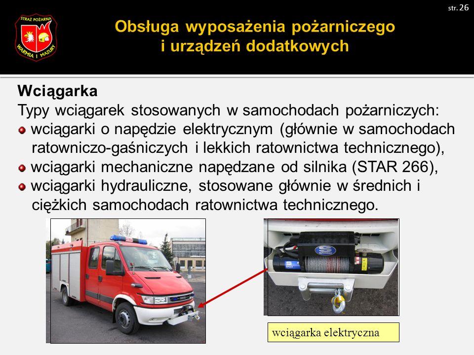 Wciągarka Typy wciągarek stosowanych w samochodach pożarniczych: wciągarki o napędzie elektrycznym (głównie w samochodach ratowniczo-gaśniczych i lekkich ratownictwa technicznego), wciągarki mechaniczne napędzane od silnika (STAR 266), wciągarki hydrauliczne, stosowane głównie w średnich i ciężkich samochodach ratownictwa technicznego.