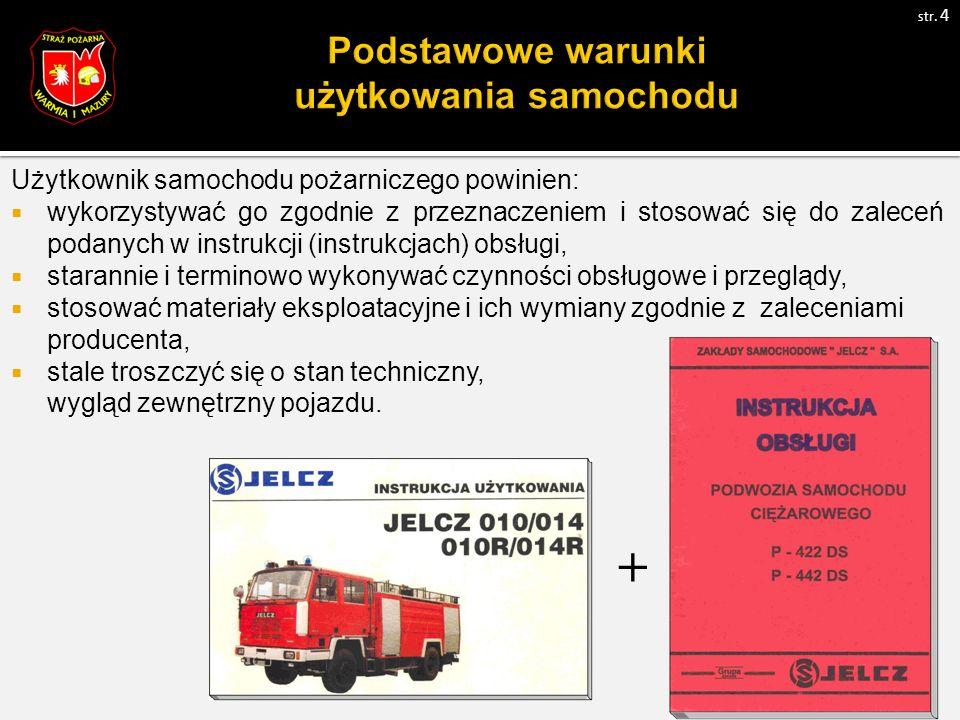 Użytkownik samochodu pożarniczego powinien:  wykorzystywać go zgodnie z przeznaczeniem i stosować się do zaleceń podanych w instrukcji (instrukcjach) obsługi,  starannie i terminowo wykonywać czynności obsługowe i przeglądy,  stosować materiały eksploatacyjne i ich wymiany zgodnie z zaleceniami producenta,  stale troszczyć się o stan techniczny, czystość i wygląd zewnętrzny pojazdu.