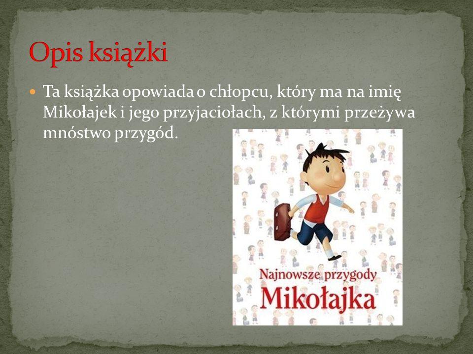 Ta książka opowiada o chłopcu, który ma na imię Mikołajek i jego przyjaciołach, z którymi przeżywa mnóstwo przygód.