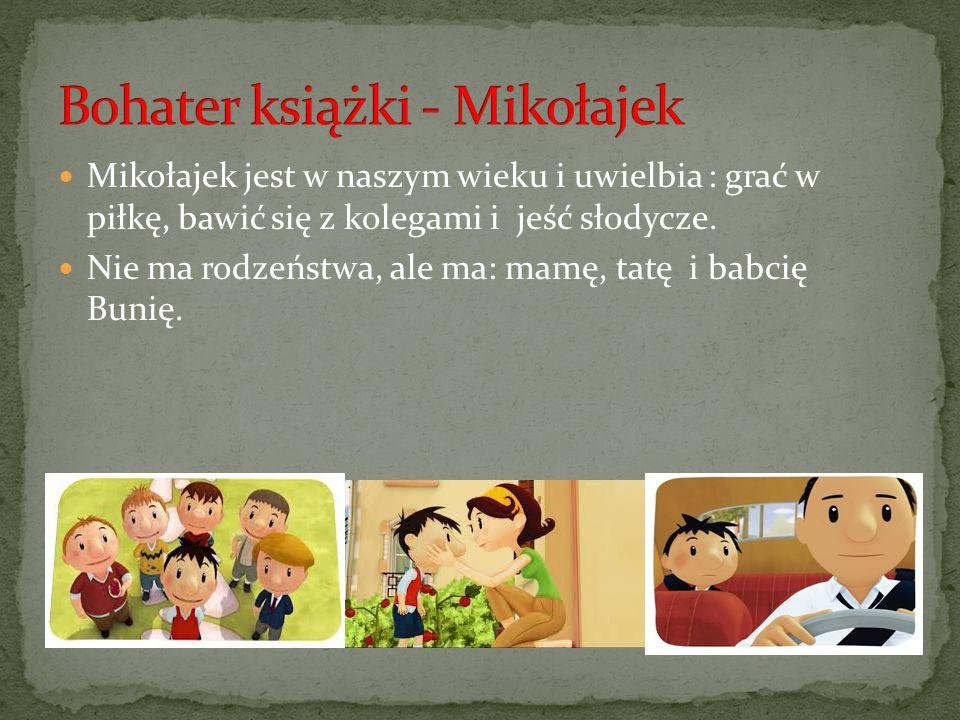Mikołajek jest w naszym wieku i uwielbia : grać w piłkę, bawić się z kolegami i jeść słodycze. Nie ma rodzeństwa, ale ma: mamę, tatę i babcię Bunię.