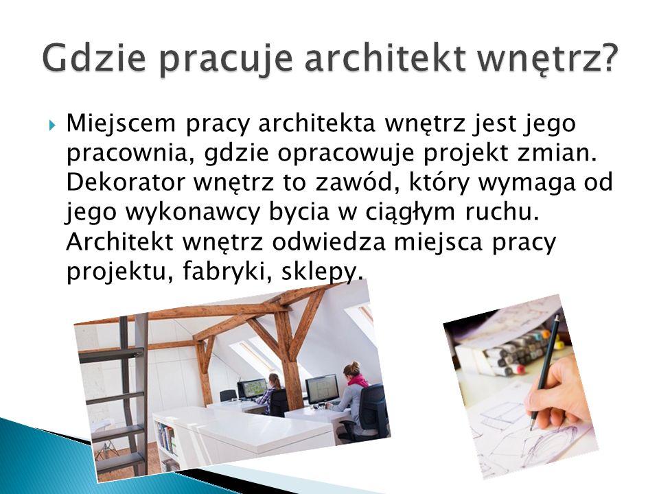  Miejscem pracy architekta wnętrz jest jego pracownia, gdzie opracowuje projekt zmian. Dekorator wnętrz to zawód, który wymaga od jego wykonawcy byci