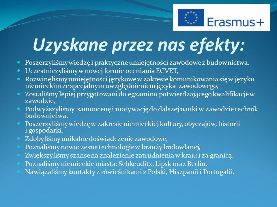 Uzyskane przez nas efekty: Poszerzyliśmy wiedzę i praktyczne umiejętności zawodowe z budownictwa, Uczestniczyliśmy w nowej formie oceniania ECVET, Rozwinęliśmy umiejętności językowe w zakresie komunikowania się w języku niemieckim ze specjalnym uwzględnieniem języka zawodowego, Zostaliśmy lepiej przygotowani do egzaminu potwierdzającego kwalifikacje w zawodzie, Podwyższyliśmy samoocenę i motywację do dalszej nauki w zawodzie technik budownictwa, Poszerzyliśmy wiedzę w zakresie niemieckiej kultury, obyczajów, historii i gospodarki, Zdobyliśmy unikalne doświadczenie zawodowe, Poznaliśmy nowoczesne technologie w branży budowlanej, Zwiększyliśmy szanse na znalezienie zatrudnienia w kraju i za granicą, Poznaliśmy niemieckie miasta: Schkeuditz, Lipsk oraz Berlin, Nawiązaliśmy kontakty z rówieśnikami z Polski, Hiszpanii i Portugalii.