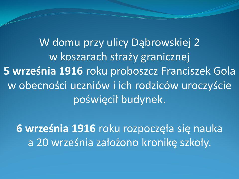 W domu przy ulicy Dąbrowskiej 2 w koszarach straży granicznej 5 września 1916 roku proboszcz Franciszek Gola w obecności uczniów i ich rodziców uroczyście poświęcił budynek.
