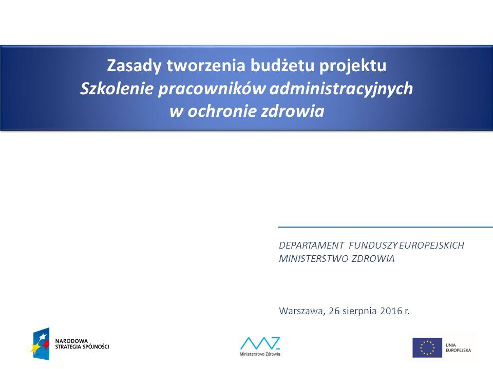 Zasady tworzenia budżetu projektu Szkolenie pracowników administracyjnych w ochronie zdrowia DEPARTAMENT FUNDUSZY EUROPEJSKICH MINISTERSTWO ZDROWIA Warszawa, 26 sierpnia 2016 r.