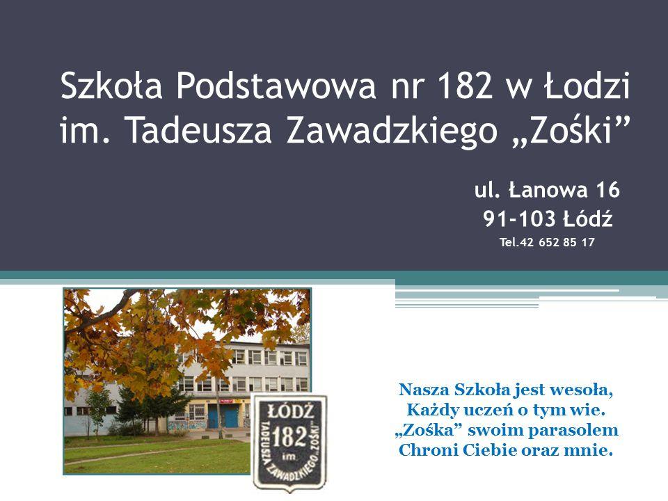 """Szkoła Podstawowa nr 182 w Łodzi im. Tadeusza Zawadzkiego """"Zośki"""" ul. Łanowa 16 91-103 Łódź Tel.42 652 85 17 Nasza Szkoła jest wesoła, Każdy uczeń o t"""