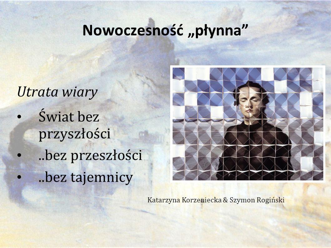 """Utrata wiary Świat bez przyszłości..bez przeszłości..bez tajemnicy Nowoczesność """"płynna Katarzyna Korzeniecka & Szymon Rogiński"""
