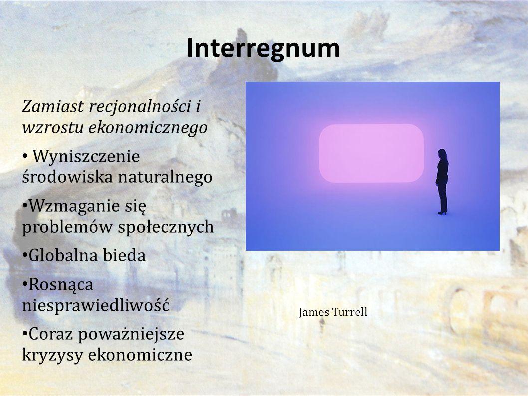 Interregnum Zamiast recjonalności i wzrostu ekonomicznego Wyniszczenie środowiska naturalnego Wzmaganie się problemów społecznych Globalna bieda Rosnąca niesprawiedliwość Coraz poważniejsze kryzysy ekonomiczne James Turrell