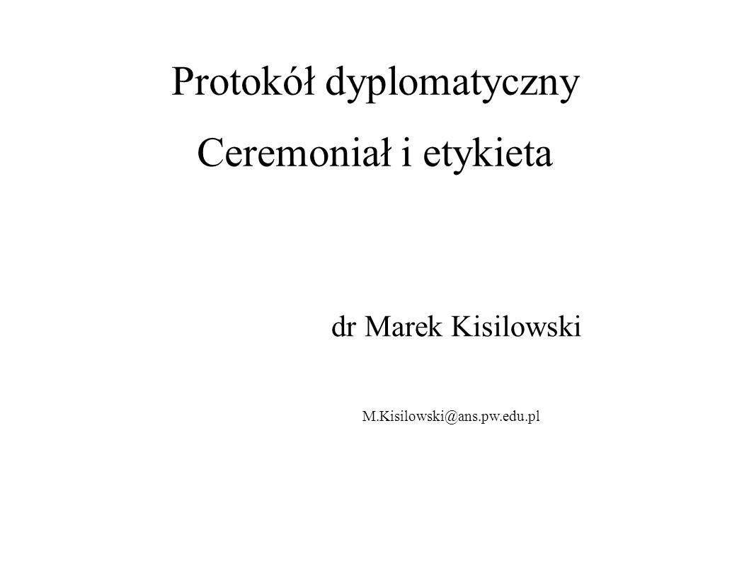 Protokół dyplomatyczny Ceremoniał i etykieta dr Marek Kisilowski M.Kisilowski@ans.pw.edu.pl