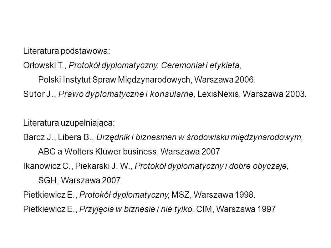 Literatura podstawowa: Orłowski T., Protokół dyplomatyczny. Ceremoniał i etykieta, Polski Instytut Spraw Międzynarodowych, Warszawa 2006. Sutor J., Pr