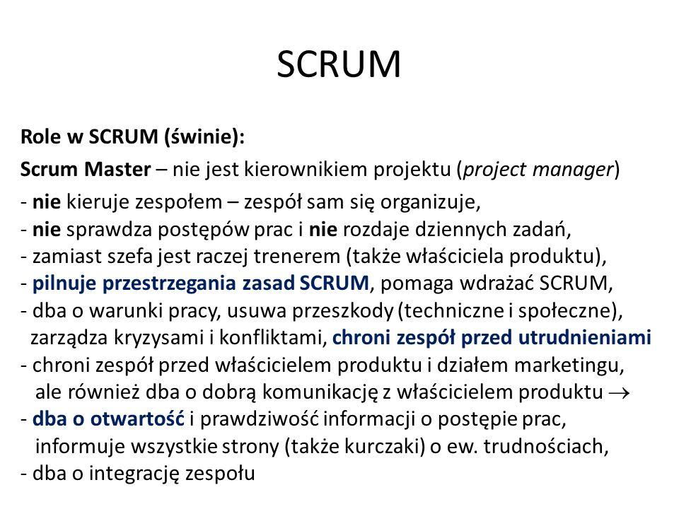 SCRUM Role w SCRUM (świnie): Scrum Master – nie jest kierownikiem projektu (project manager) - nie kieruje zespołem – zespół sam się organizuje, - nie sprawdza postępów prac i nie rozdaje dziennych zadań, - zamiast szefa jest raczej trenerem (także właściciela produktu), - pilnuje przestrzegania zasad SCRUM, pomaga wdrażać SCRUM, - dba o warunki pracy, usuwa przeszkody (techniczne i społeczne), zarządza kryzysami i konfliktami, chroni zespół przed utrudnieniami - chroni zespół przed właścicielem produktu i działem marketingu, ale również dba o dobrą komunikację z właścicielem produktu  - dba o otwartość i prawdziwość informacji o postępie prac, informuje wszystkie strony (także kurczaki) o ew.