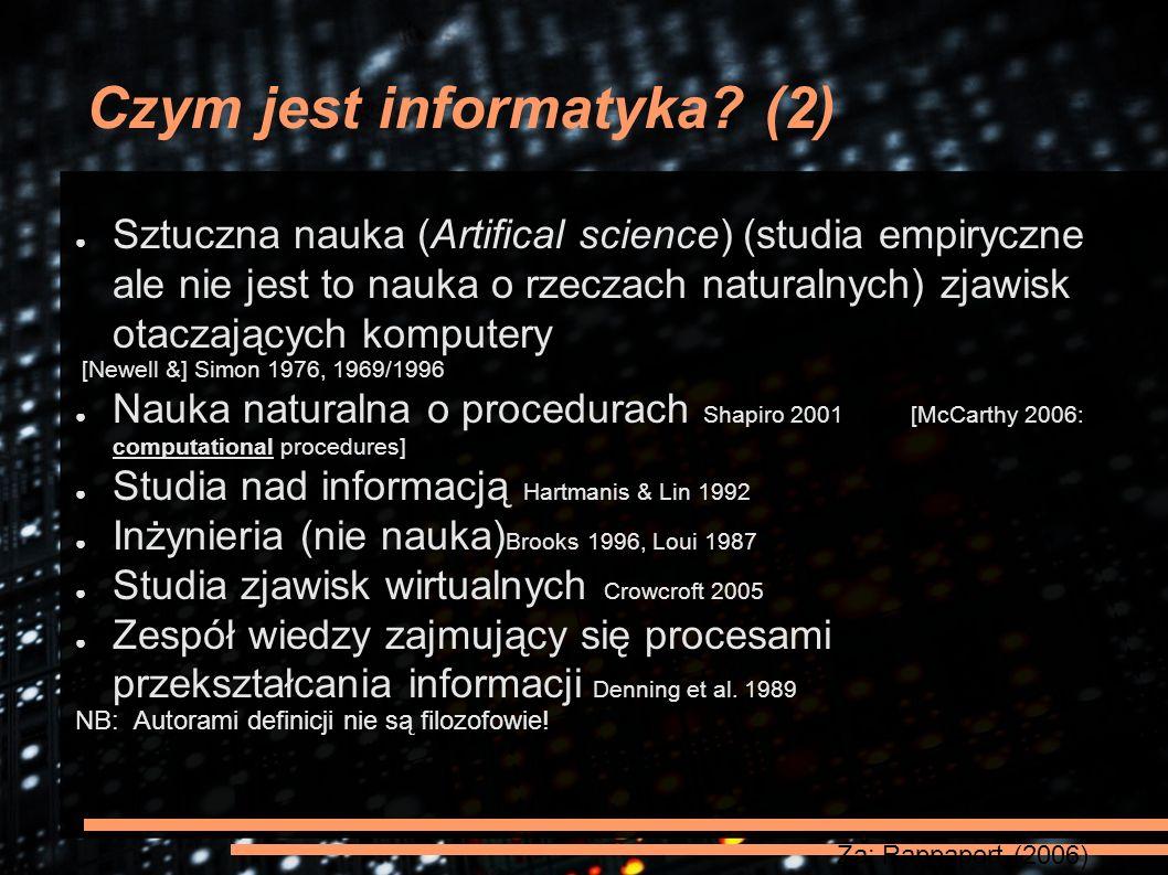 Czym jest informatyka? (2) ● Sztuczna nauka (Artifical science) (studia empiryczne ale nie jest to nauka o rzeczach naturalnych) zjawisk otaczających