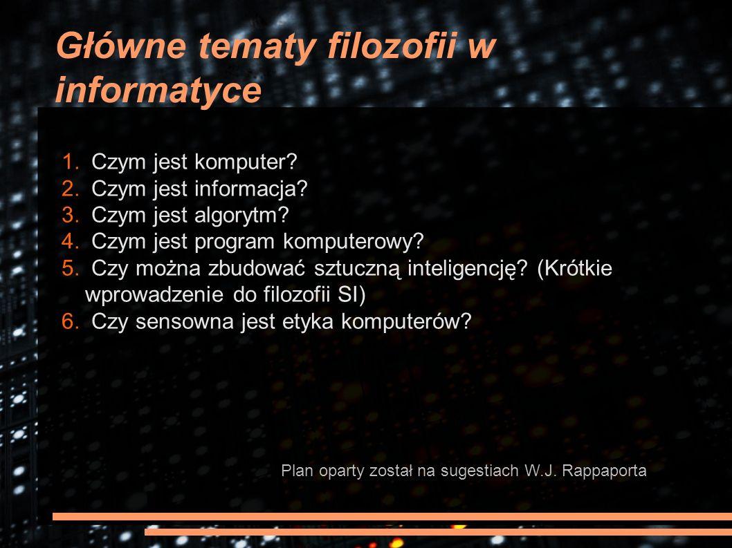 Główne tematy filozofii w informatyce 1. Czym jest komputer? 2. Czym jest informacja? 3. Czym jest algorytm? 4. Czym jest program komputerowy? 5. Czy