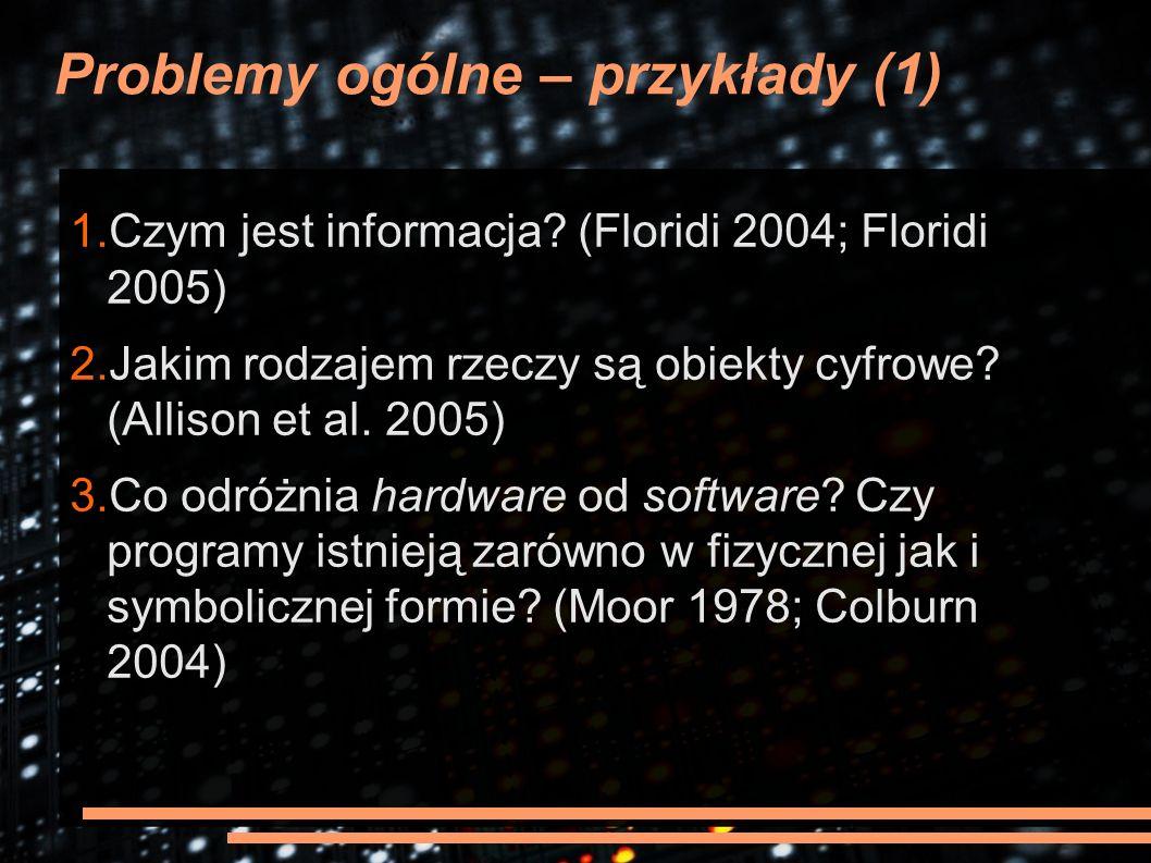 Problemy ogólne – przykłady (1) 1.Czym jest informacja? (Floridi 2004; Floridi 2005) 2.Jakim rodzajem rzeczy są obiekty cyfrowe? (Allison et al. 2005)
