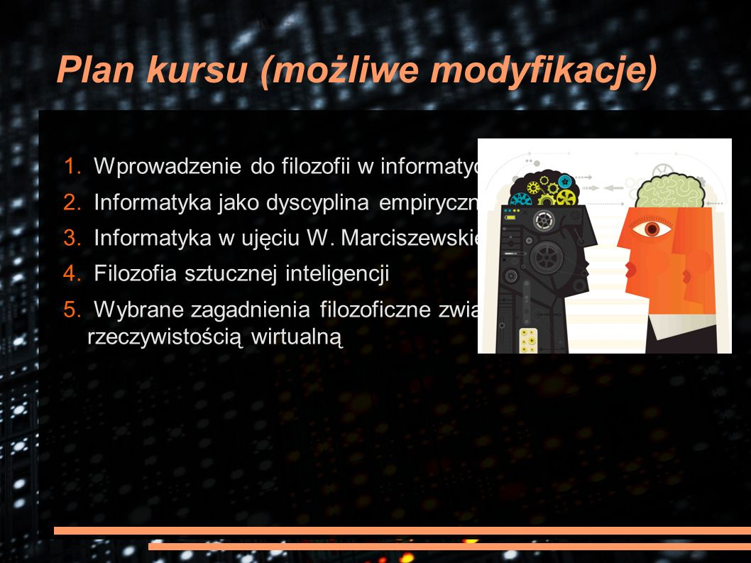 Plan kursu (możliwe modyfikacje) 1. Wprowadzenie do filozofii w informatyce 2. Informatyka jako dyscyplina empiryczna 3. Informatyka w ujęciu W. Marci