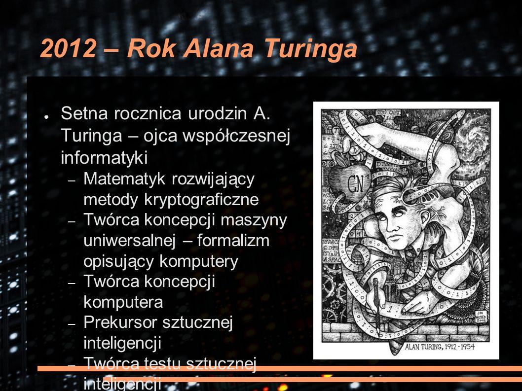 2012 – Rok Alana Turinga ● Setna rocznica urodzin A. Turinga – ojca współczesnej informatyki – Matematyk rozwijający metody kryptograficzne – Twórca k