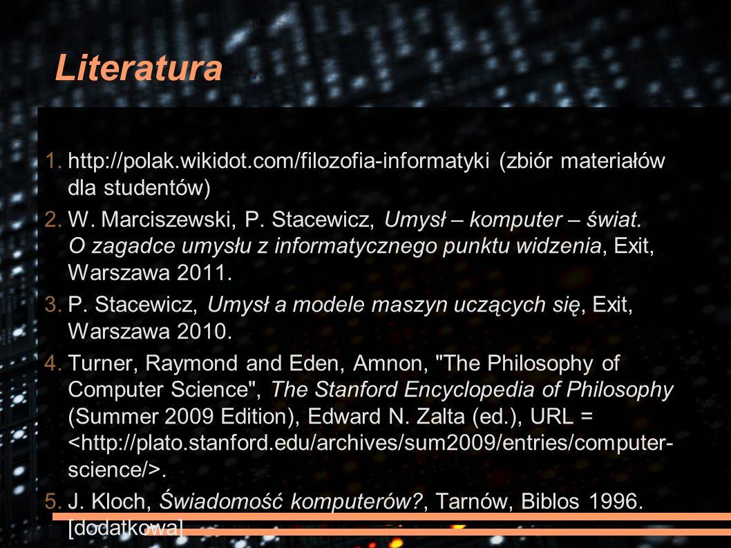 Literatura 1.http://polak.wikidot.com/filozofia-informatyki (zbiór materiałów dla studentów) 2.W. Marciszewski, P. Stacewicz, Umysł – komputer – świat
