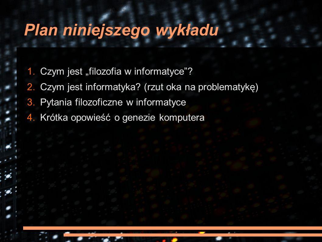 """Plan niniejszego wykładu 1. Czym jest """"filozofia w informatyce""""? 2. Czym jest informatyka? (rzut oka na problematykę) 3. Pytania filozoficzne w inform"""