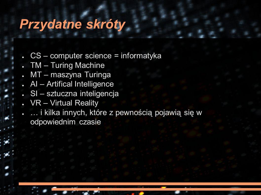 Przydatne skróty ● CS – computer science = informatyka ● TM – Turing Machine ● MT – maszyna Turinga ● AI – Artifical Intelligence ● SI – sztuczna inte