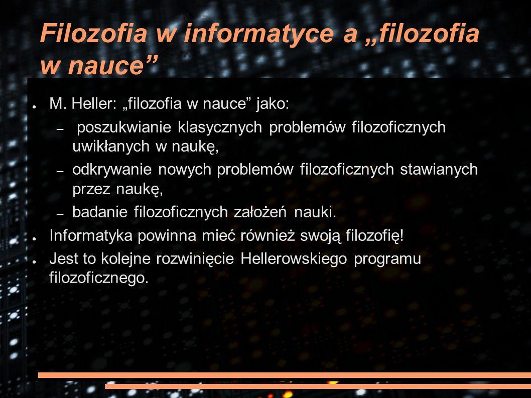 """Filozofia w informatyce a """"filozofia w nauce"""" ● M. Heller: """"filozofia w nauce"""" jako: – poszukwianie klasycznych problemów filozoficznych uwikłanych w"""
