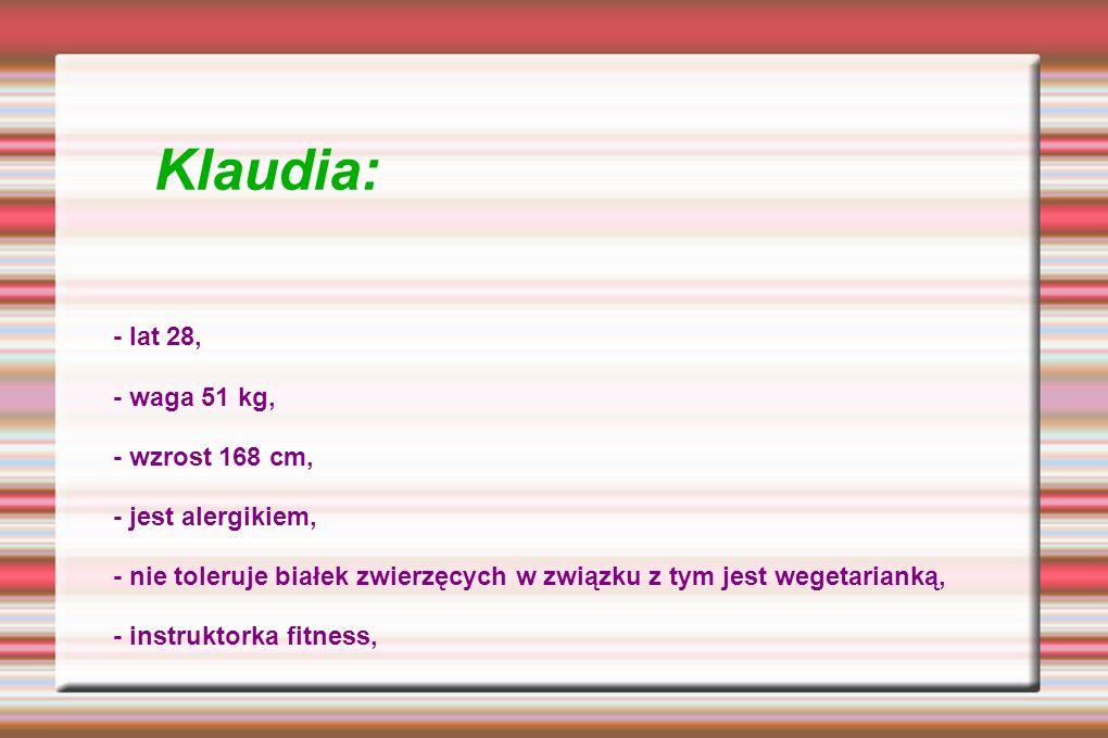 Klaudia: - lat 28, - waga 51 kg, - wzrost 168 cm, - jest alergikiem, - nie toleruje białek zwierzęcych w związku z tym jest wegetarianką, - instruktorka fitness,
