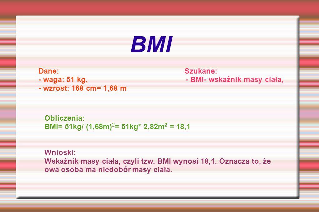 BMI Dane: Szukane: - waga: 51 kg, - BMI- wskaźnik masy ciała, - wzrost: 168 cm= 1,68 m Obliczenia: BMI= 51kg/ (1,68m) 2 = 51kg* 2,82m 2 = 18,1 Wnioski