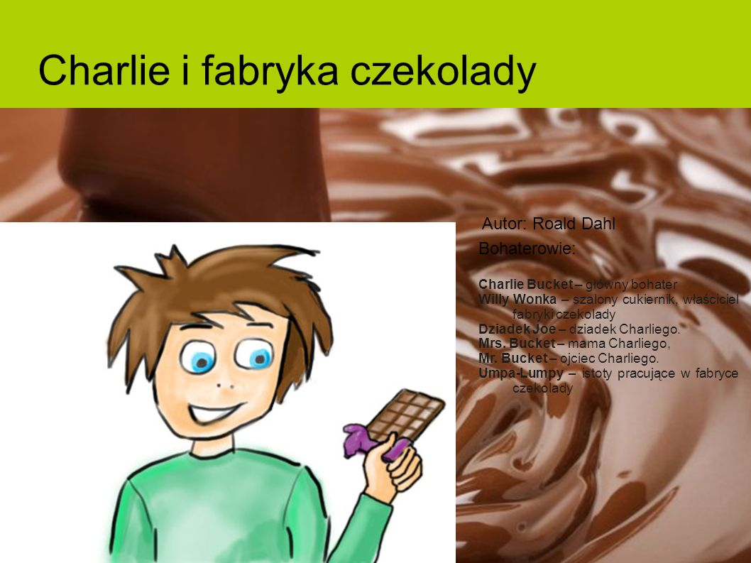 Charlie i fabryka czekolady Bohaterowie: Charlie Bucket – główny bohater Willy Wonka – szalony cukiernik, właściciel fabryki czekolady Dziadek Joe – d