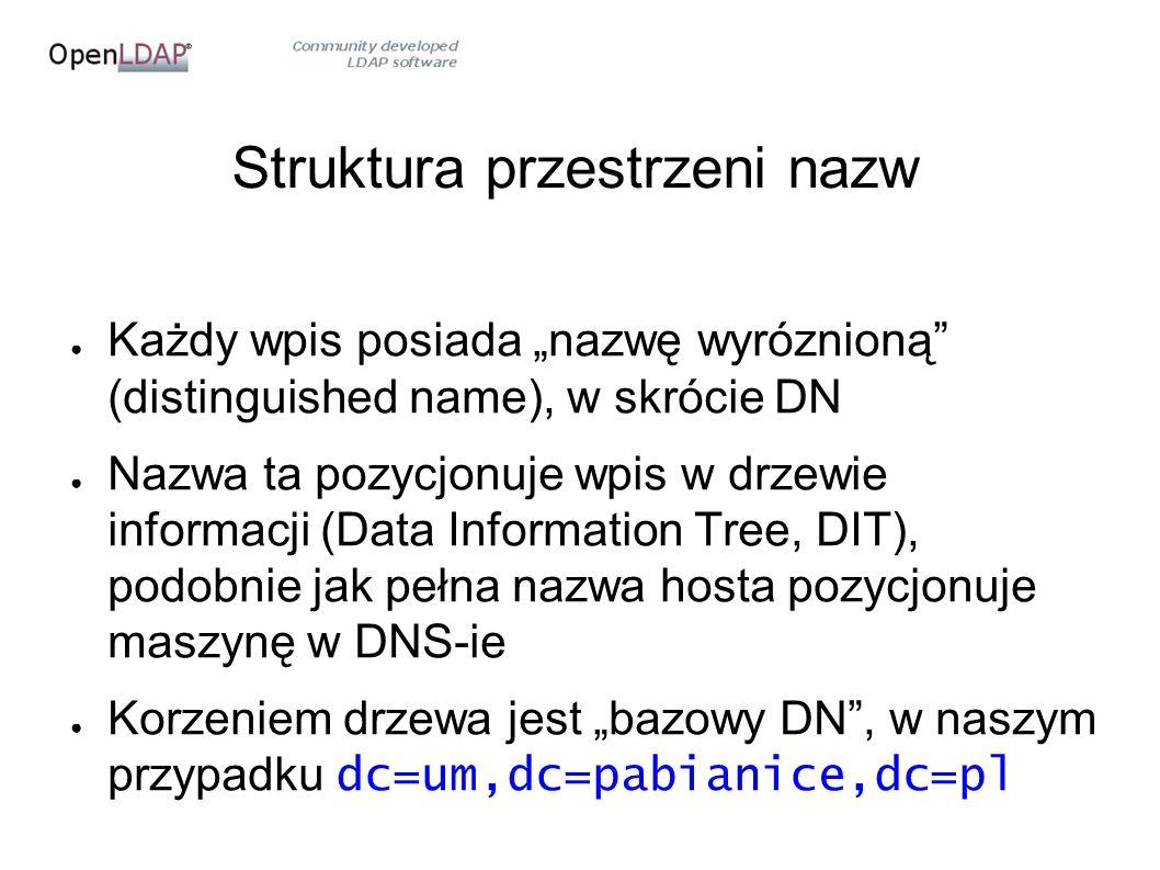 """Struktura przestrzeni nazw ● Każdy wpis posiada """"nazwę wyróznioną (distinguished name), w skrócie DN ● Nazwa ta pozycjonuje wpis w drzewie informacji (Data Information Tree, DIT), podobnie jak pełna nazwa hosta pozycjonuje maszynę w DNS-ie ● Korzeniem drzewa jest """"bazowy DN , w naszym przypadku dc=um,dc=pabianice,dc=pl"""