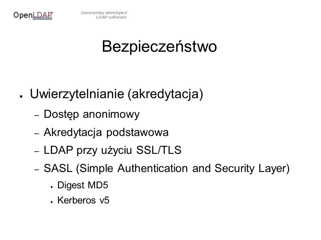 Bezpieczeństwo ● Uwierzytelnianie (akredytacja) – Dostęp anonimowy – Akredytacja podstawowa – LDAP przy użyciu SSL/TLS – SASL (Simple Authentication and Security Layer) ● Digest MD5 ● Kerberos v5