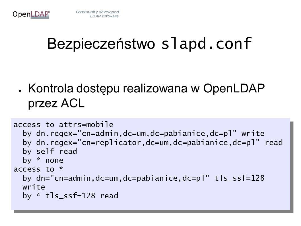 Bezpieczeństwo slapd.conf ● Kontrola dostępu realizowana w OpenLDAP przez ACL access to attrs=mobile by dn.regex= cn=admin,dc=um,dc=pabianice,dc=pl write by dn.regex= cn=replicator,dc=um,dc=pabianice,dc=pl read by self read by * none access to * by dn= cn=admin,dc=um,dc=pabianice,dc=pl tls_ssf=128 write by * tls_ssf=128 read access to attrs=mobile by dn.regex= cn=admin,dc=um,dc=pabianice,dc=pl write by dn.regex= cn=replicator,dc=um,dc=pabianice,dc=pl read by self read by * none access to * by dn= cn=admin,dc=um,dc=pabianice,dc=pl tls_ssf=128 write by * tls_ssf=128 read