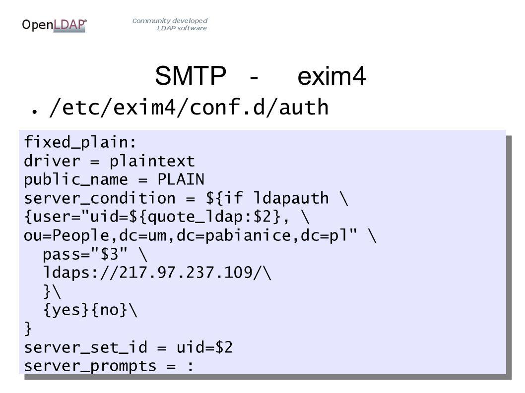 SMTP-exim4 ● /etc/exim4/conf.d/auth fixed_plain: driver = plaintext public_name = PLAIN server_condition = ${if ldapauth \ {user= uid=${quote_ldap:$2}, \ ou=People,dc=um,dc=pabianice,dc=pl \ pass= $3 \ ldaps://217.97.237.109/\ }\ {yes}{no}\ } server_set_id = uid=$2 server_prompts = : fixed_plain: driver = plaintext public_name = PLAIN server_condition = ${if ldapauth \ {user= uid=${quote_ldap:$2}, \ ou=People,dc=um,dc=pabianice,dc=pl \ pass= $3 \ ldaps://217.97.237.109/\ }\ {yes}{no}\ } server_set_id = uid=$2 server_prompts = :