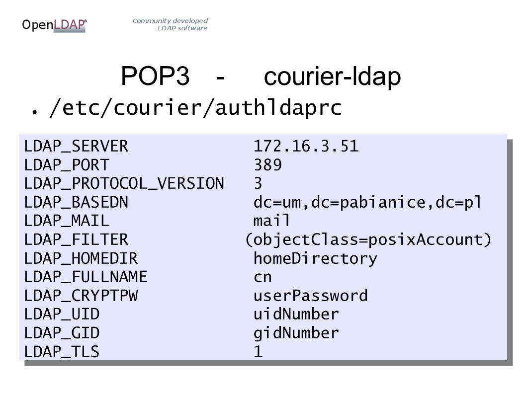 POP3-courier-ldap ● /etc/courier/authldaprc LDAP_SERVER 172.16.3.51 LDAP_PORT 389 LDAP_PROTOCOL_VERSION 3 LDAP_BASEDN dc=um,dc=pabianice,dc=pl LDAP_MAIL mail LDAP_FILTER (objectClass=posixAccount) LDAP_HOMEDIR homeDirectory LDAP_FULLNAME cn LDAP_CRYPTPW userPassword LDAP_UID uidNumber LDAP_GID gidNumber LDAP_TLS 1 LDAP_SERVER 172.16.3.51 LDAP_PORT 389 LDAP_PROTOCOL_VERSION 3 LDAP_BASEDN dc=um,dc=pabianice,dc=pl LDAP_MAIL mail LDAP_FILTER (objectClass=posixAccount) LDAP_HOMEDIR homeDirectory LDAP_FULLNAME cn LDAP_CRYPTPW userPassword LDAP_UID uidNumber LDAP_GID gidNumber LDAP_TLS 1