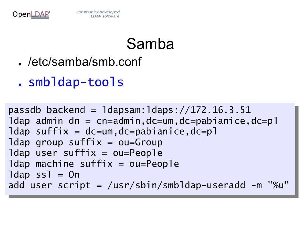 Samba ● /etc/samba/smb.conf ● smbldap-tools passdb backend = ldapsam:ldaps://172.16.3.51 ldap admin dn = cn=admin,dc=um,dc=pabianice,dc=pl ldap suffix = dc=um,dc=pabianice,dc=pl ldap group suffix = ou=Group ldap user suffix = ou=People ldap machine suffix = ou=People ldap ssl = On add user script = /usr/sbin/smbldap-useradd -m %u passdb backend = ldapsam:ldaps://172.16.3.51 ldap admin dn = cn=admin,dc=um,dc=pabianice,dc=pl ldap suffix = dc=um,dc=pabianice,dc=pl ldap group suffix = ou=Group ldap user suffix = ou=People ldap machine suffix = ou=People ldap ssl = On add user script = /usr/sbin/smbldap-useradd -m %u