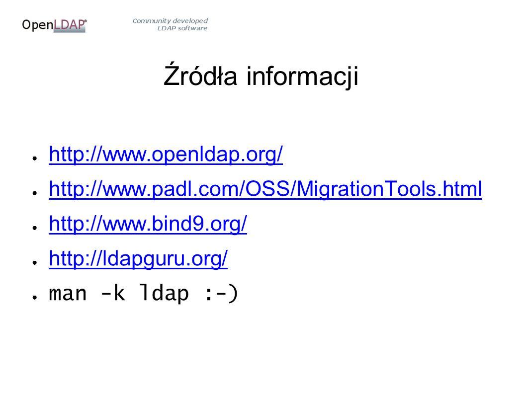 Źródła informacji ● http://www.openldap.org/ http://www.openldap.org/ ● http://www.padl.com/OSS/MigrationTools.html http://www.padl.com/OSS/MigrationTools.html ● http://www.bind9.org/ http://www.bind9.org/ ● http://ldapguru.org/ http://ldapguru.org/ ● man -k ldap :-)