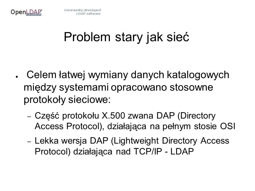 Problem stary jak sieć ● Celem łatwej wymiany danych katalogowych między systemami opracowano stosowne protokoły sieciowe: – Część protokołu X.500 zwana DAP (Directory Access Protocol), działająca na pełnym stosie OSI – Lekka wersja DAP (Lightweight Directory Access Protocol) działająca nad TCP/IP - LDAP
