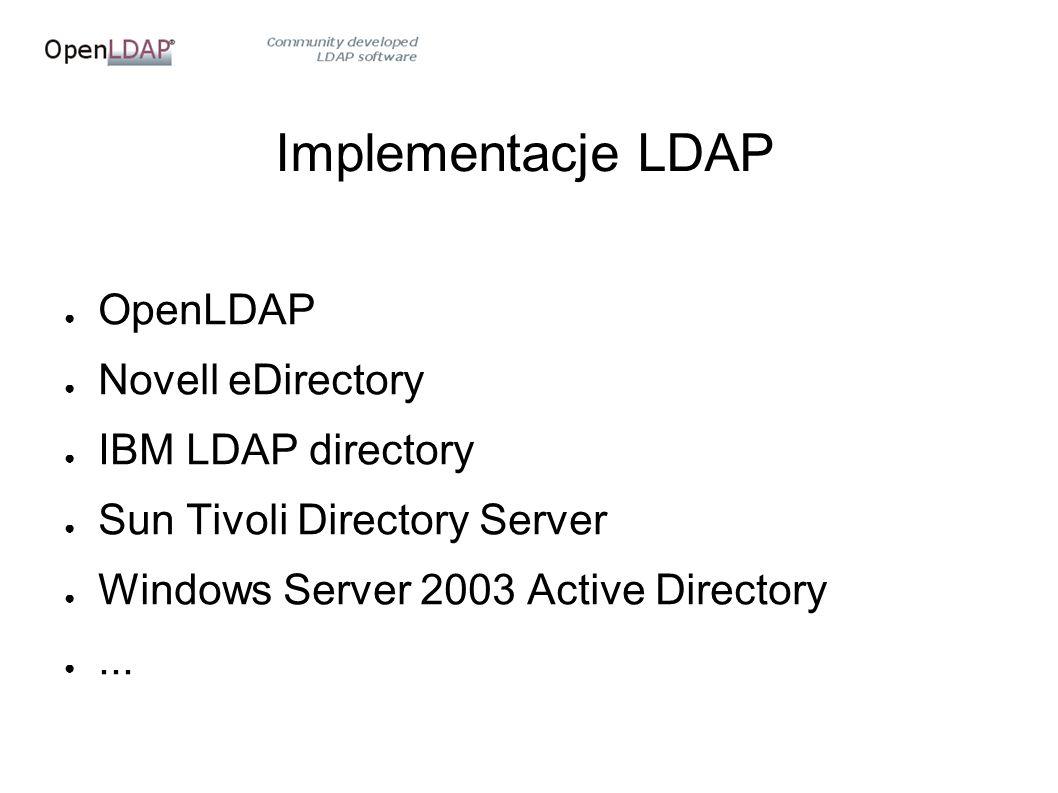 Implementacje LDAP ● OpenLDAP ● Novell eDirectory ● IBM LDAP directory ● Sun Tivoli Directory Server ● Windows Server 2003 Active Directory ●...