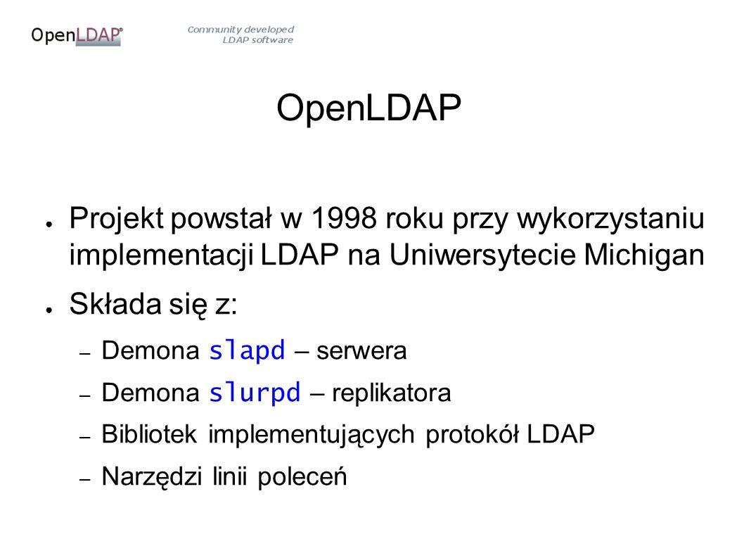 OpenLDAP ● Projekt powstał w 1998 roku przy wykorzystaniu implementacji LDAP na Uniwersytecie Michigan ● Składa się z: – Demona slapd – serwera – Demona slurpd – replikatora – Bibliotek implementujących protokół LDAP – Narzędzi linii poleceń